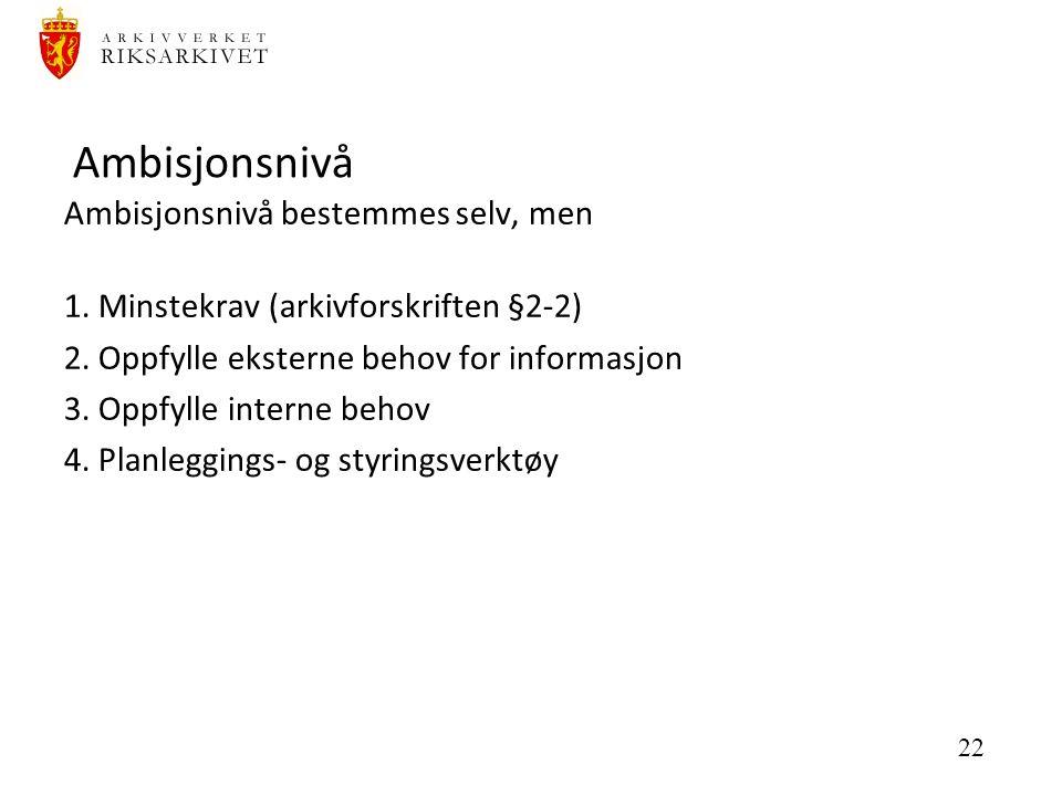 22 Ambisjonsnivå Ambisjonsnivå bestemmes selv, men 1. Minstekrav (arkivforskriften §2-2) 2. Oppfylle eksterne behov for informasjon 3. Oppfylle intern