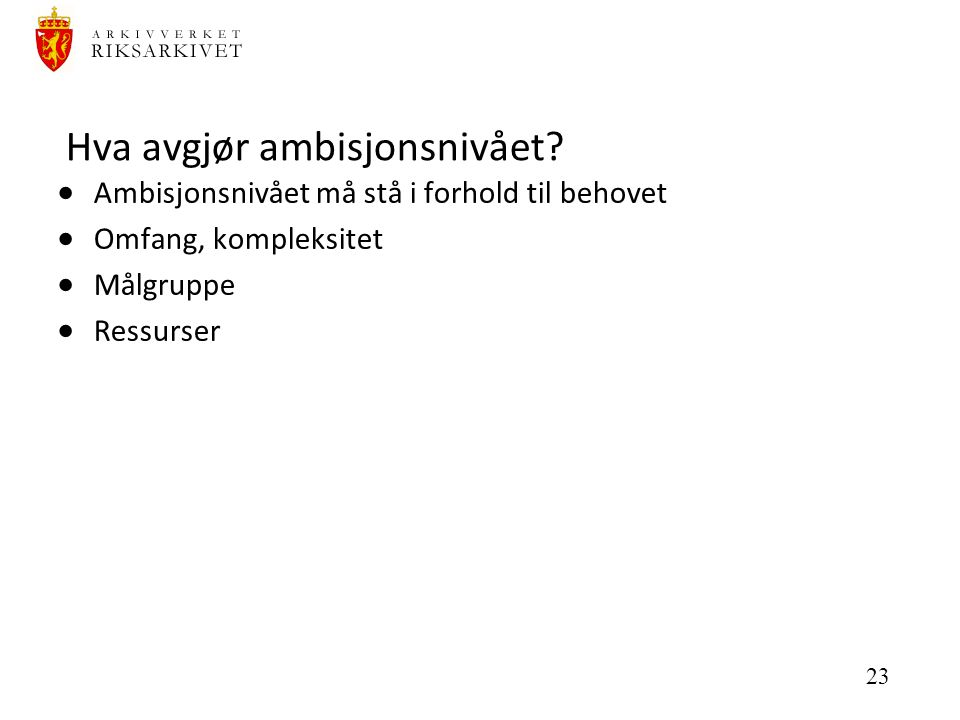 23 Hva avgjør ambisjonsnivået?  Ambisjonsnivået må stå i forhold til behovet  Omfang, kompleksitet  Målgruppe  Ressurser