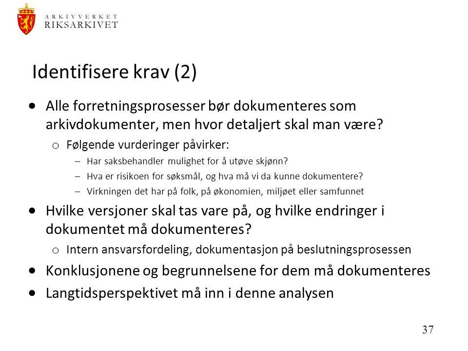 37 Identifisere krav (2)  Alle forretningsprosesser bør dokumenteres som arkivdokumenter, men hvor detaljert skal man være? o Følgende vurderinger på