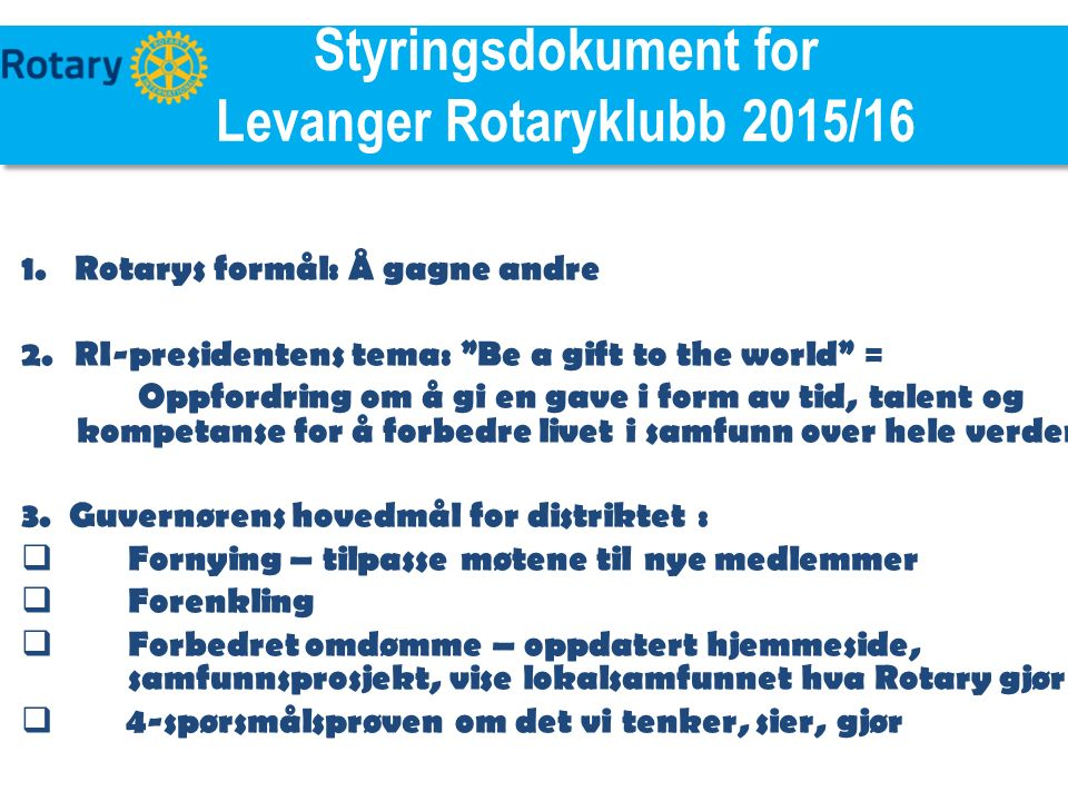 TILE Styringsdokument for Levanger Rotaryklubb 2015/16 1.Rotarys formål: Å gagne andre 2.RI-presidentens tema: Be a gift to the world = Oppfordring om å gi en gave i form av tid, talent og kompetanse for å forbedre livet i samfunn over hele verden 3.