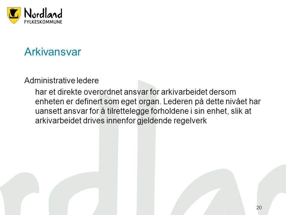 20 Arkivansvar Administrative ledere har et direkte overordnet ansvar for arkivarbeidet dersom enheten er definert som eget organ.