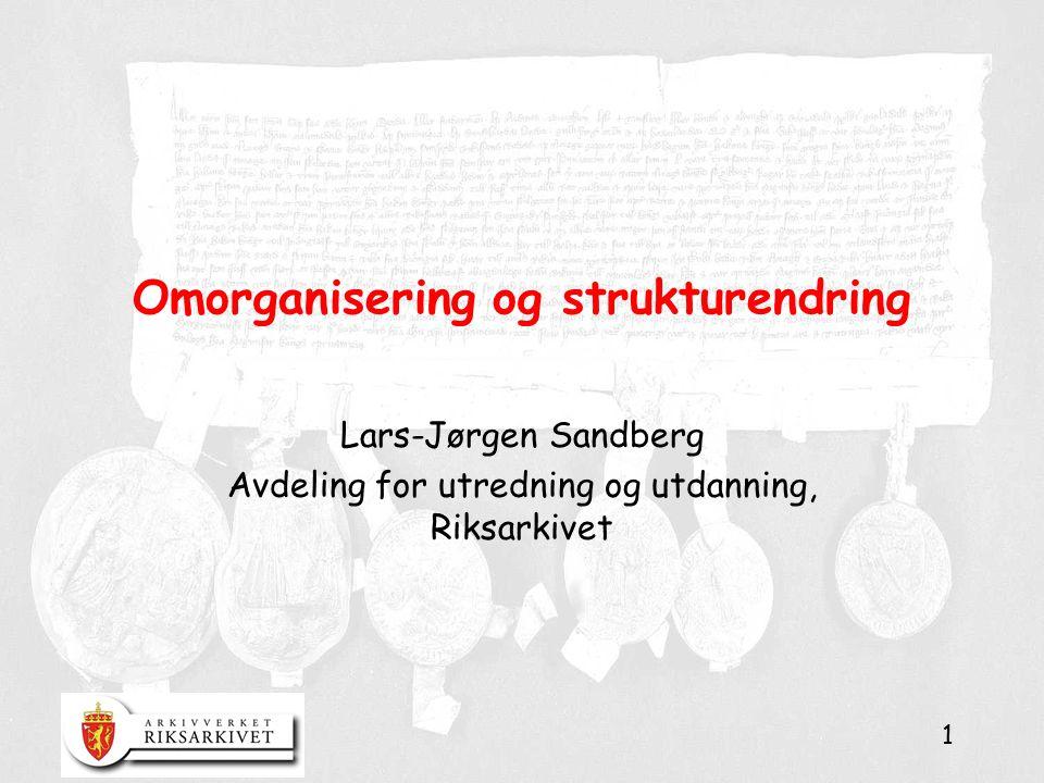 1 Omorganisering og strukturendring Lars-Jørgen Sandberg Avdeling for utredning og utdanning, Riksarkivet