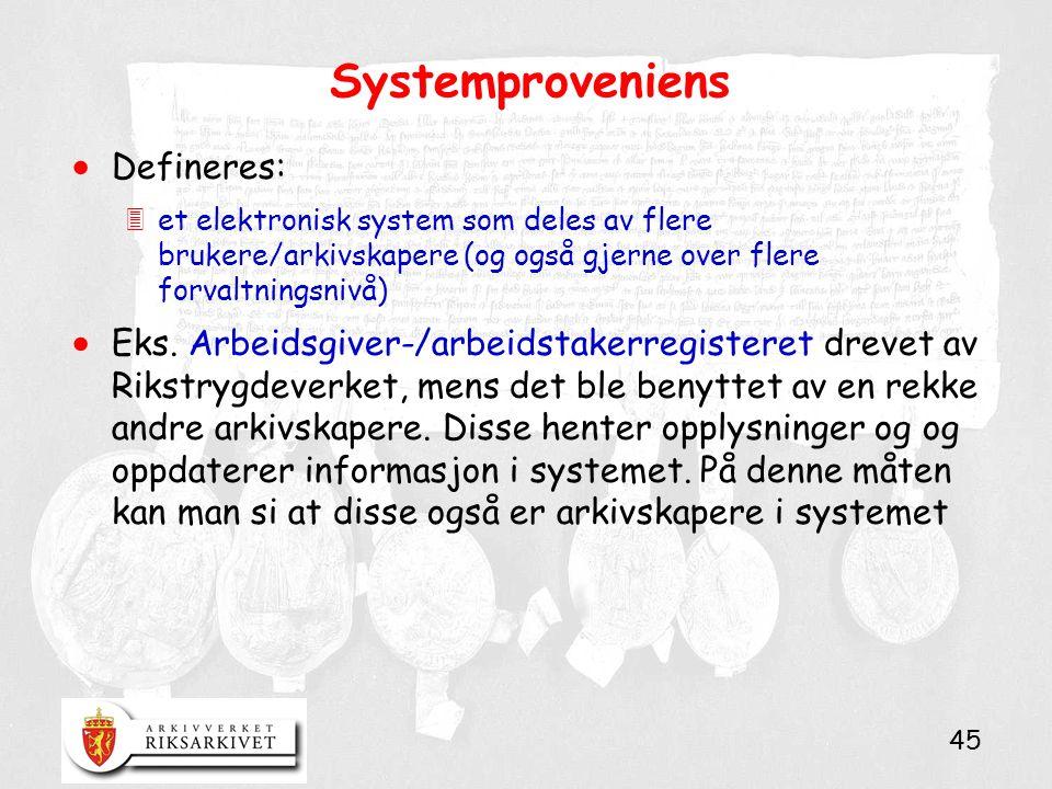 45 Systemproveniens  Defineres: 3et elektronisk system som deles av flere brukere/arkivskapere (og også gjerne over flere forvaltningsnivå)  Eks.