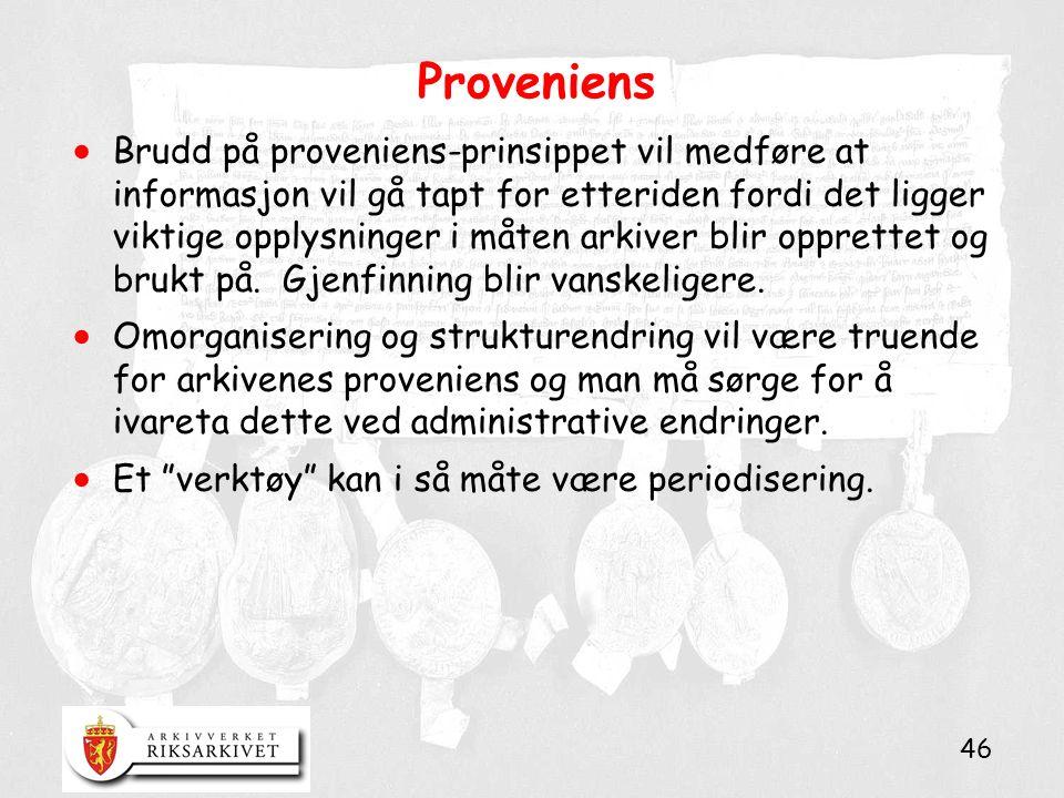 46 Proveniens  Brudd på proveniens-prinsippet vil medføre at informasjon vil gå tapt for etteriden fordi det ligger viktige opplysninger i måten arkiver blir opprettet og brukt på.
