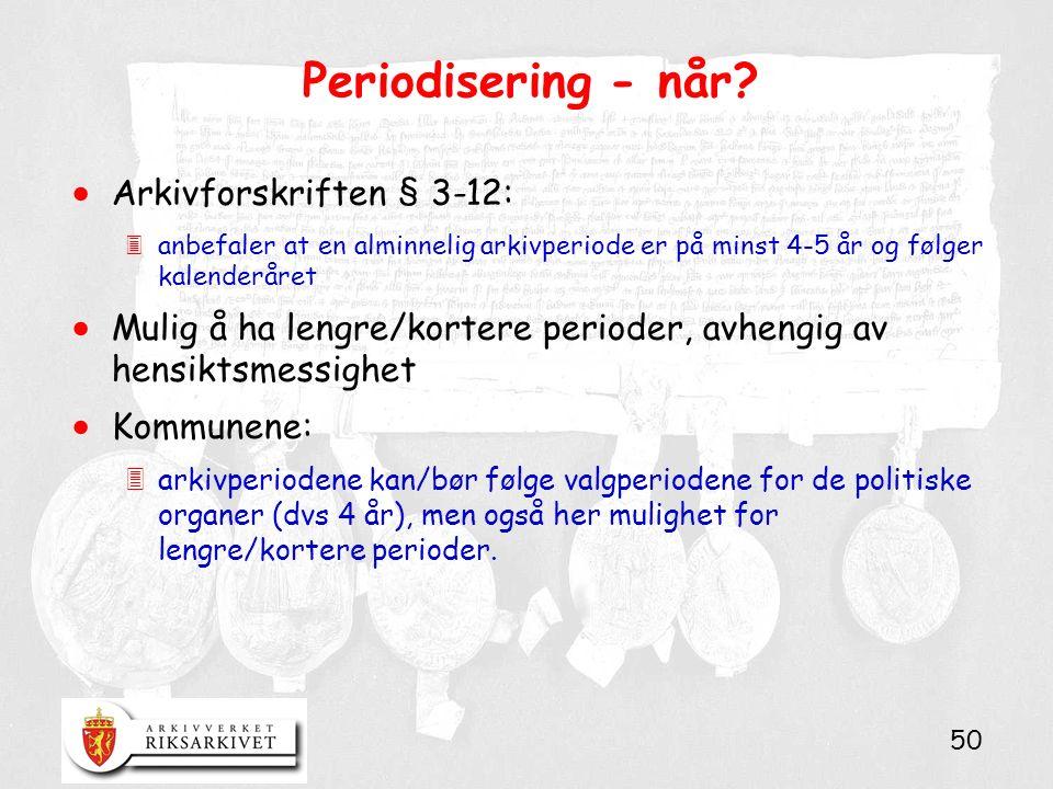50 Periodisering - når?  Arkivforskriften § 3-12: 3anbefaler at en alminnelig arkivperiode er på minst 4-5 år og følger kalenderåret  Mulig å ha len