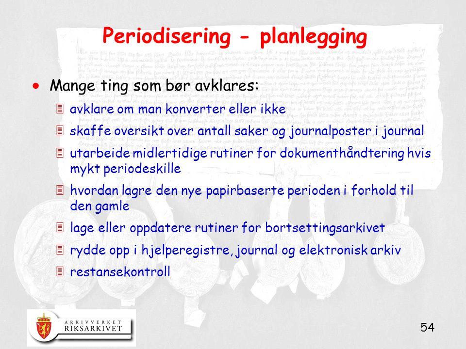 54 Periodisering - planlegging  Mange ting som bør avklares: 3avklare om man konverter eller ikke 3skaffe oversikt over antall saker og journalposter