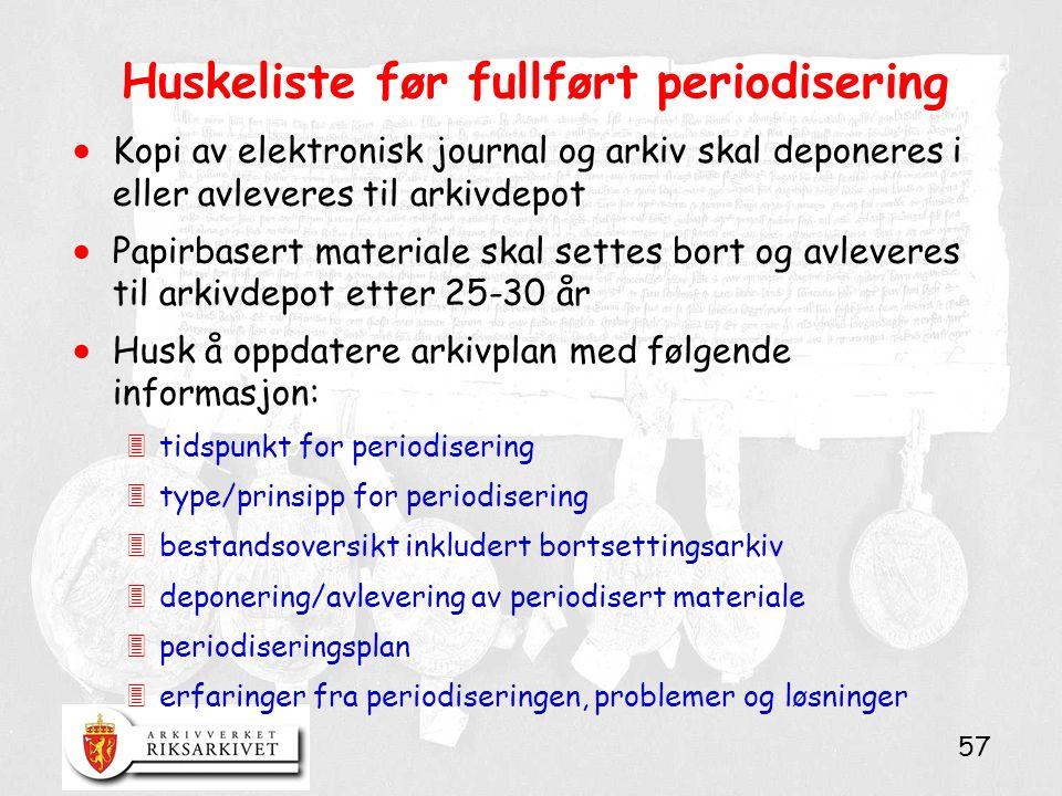 57 Huskeliste før fullført periodisering  Kopi av elektronisk journal og arkiv skal deponeres i eller avleveres til arkivdepot  Papirbasert material