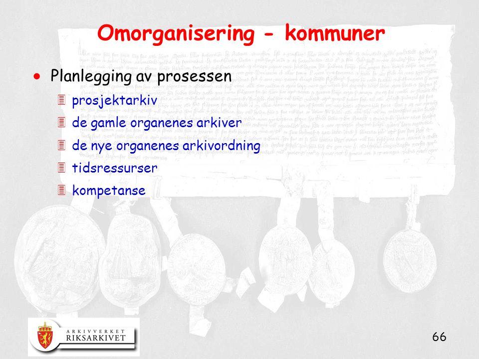 66 Omorganisering - kommuner  Planlegging av prosessen 3prosjektarkiv 3de gamle organenes arkiver 3de nye organenes arkivordning 3tidsressurser 3kompetanse