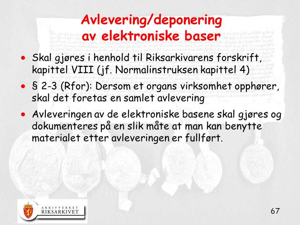 67 Avlevering/deponering av elektroniske baser  Skal gjøres i henhold til Riksarkivarens forskrift, kapittel VIII (jf. Normalinstruksen kapittel 4) 