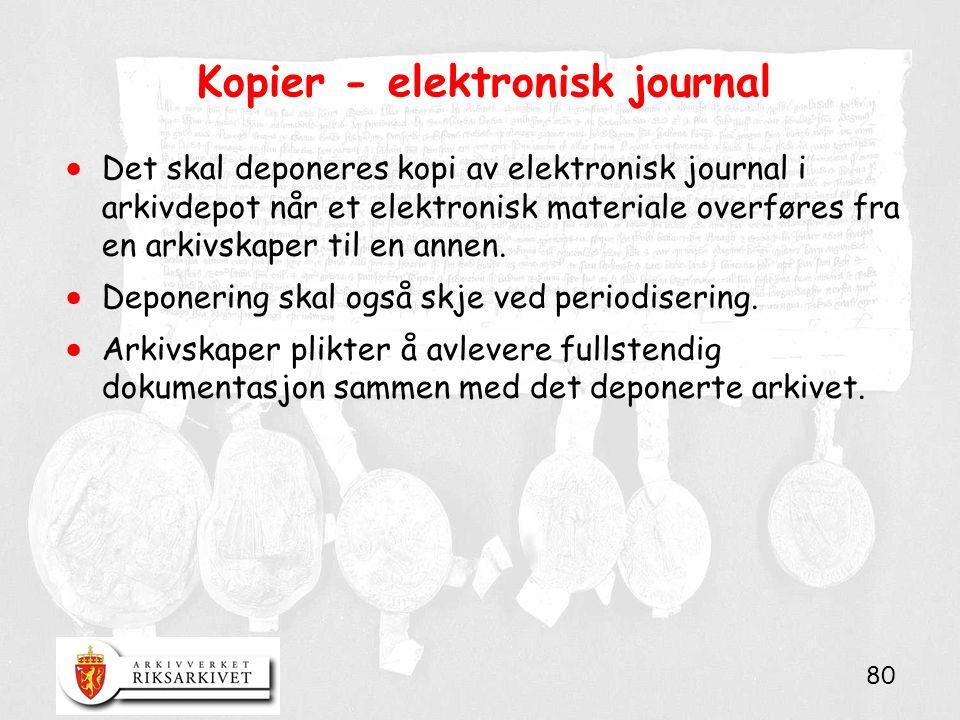 80 Kopier - elektronisk journal  Det skal deponeres kopi av elektronisk journal i arkivdepot når et elektronisk materiale overføres fra en arkivskaper til en annen.