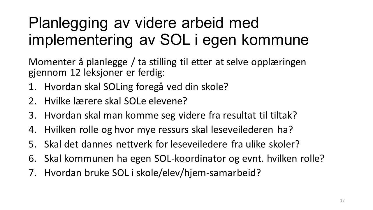 Planlegging av videre arbeid med implementering av SOL i egen kommune Momenter å planlegge / ta stilling til etter at selve opplæringen gjennom 12 leksjoner er ferdig: 1.Hvordan skal SOLing foregå ved din skole.