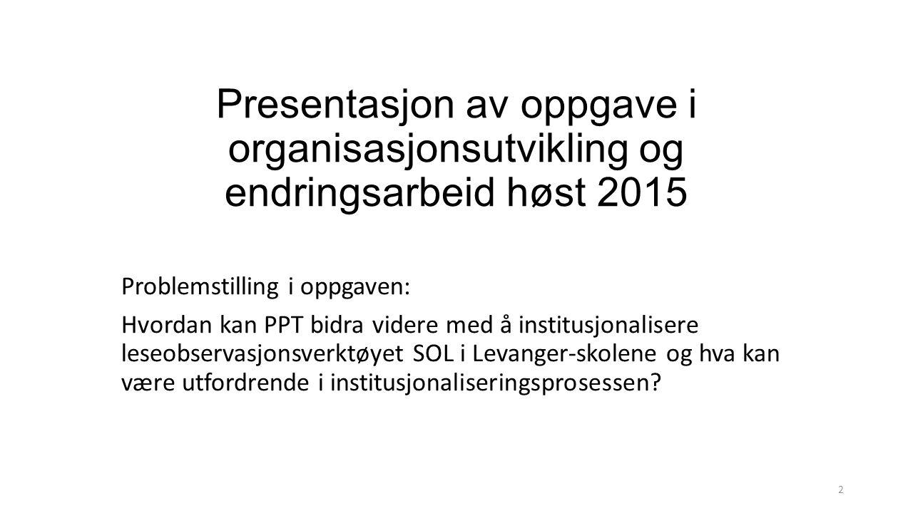 Presentasjon av oppgave i organisasjonsutvikling og endringsarbeid høst 2015 Problemstilling i oppgaven: Hvordan kan PPT bidra videre med å institusjonalisere leseobservasjonsverktøyet SOL i Levanger-skolene og hva kan være utfordrende i institusjonaliseringsprosessen.
