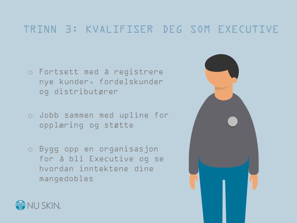 TRINN 3: KVALIFISER DEG SOM EXECUTIVE o Fortsett med å registrere nye kunder, fordelskunder og distributører o Jobb sammen med upline for opplæring og støtte o Bygg opp en organisasjon for å bli Executive og se hvordan inntektene dine mangedobles