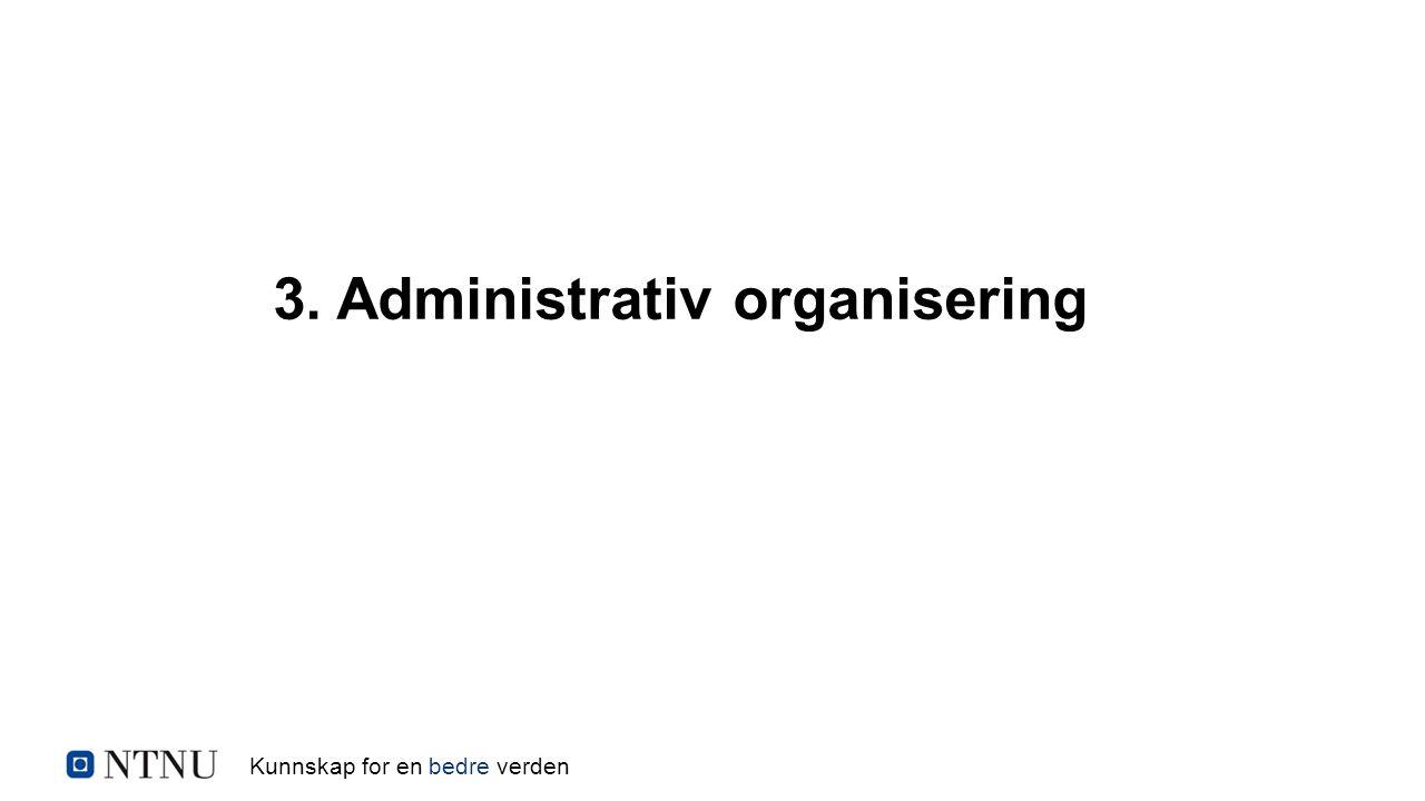 Kunnskap for en bedre verden 3. Administrativ organisering