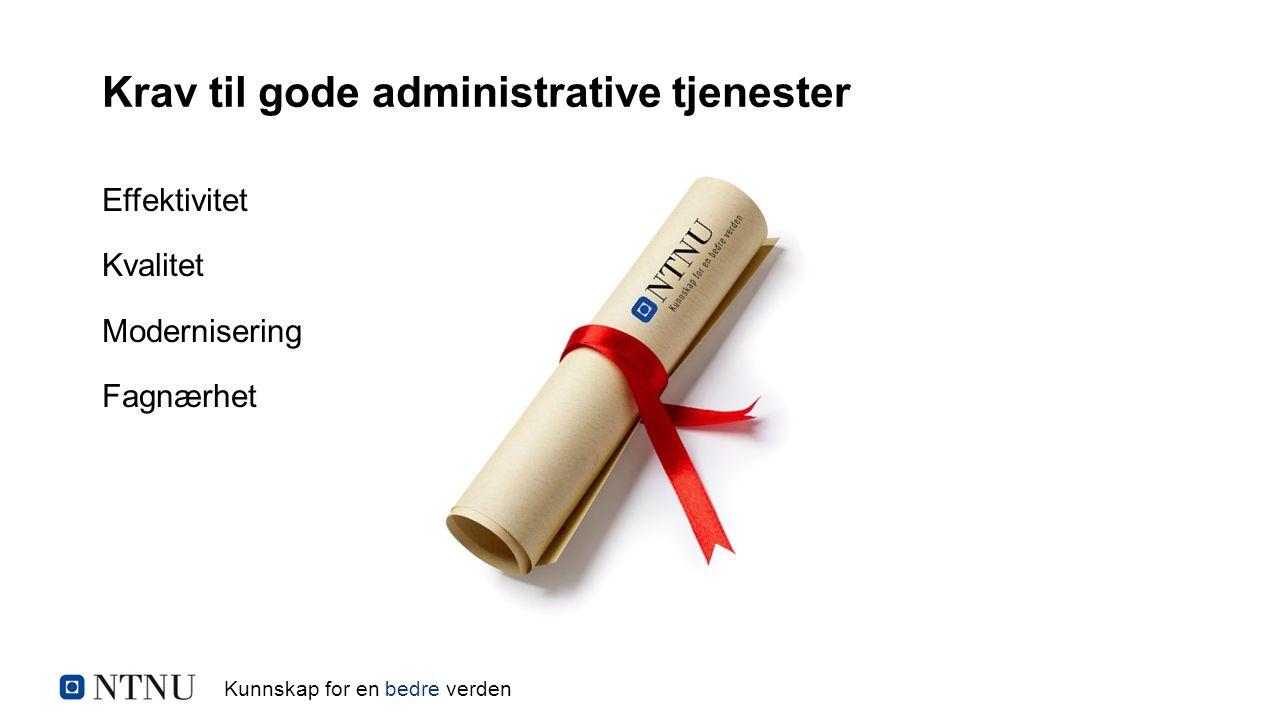 Kunnskap for en bedre verden Krav til gode administrative tjenester Effektivitet Kvalitet Modernisering Fagnærhet