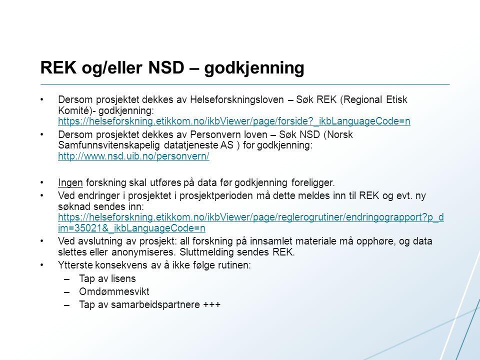REK og/eller NSD – godkjenning Dersom prosjektet dekkes av Helseforskningsloven – Søk REK (Regional Etisk Komité)- godkjenning: https://helseforskning.etikkom.no/ikbViewer/page/forside?_ikbLanguageCode=n https://helseforskning.etikkom.no/ikbViewer/page/forside?_ikbLanguageCode=n Dersom prosjektet dekkes av Personvern loven – Søk NSD (Norsk Samfunnsvitenskapelig datatjeneste AS ) for godkjenning: http://www.nsd.uib.no/personvern/ http://www.nsd.uib.no/personvern/ Ingen forskning skal utføres på data før godkjenning foreligger.
