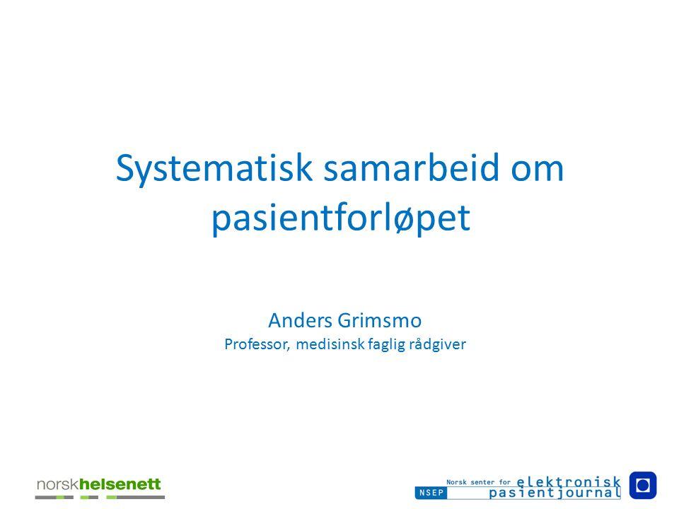 Systematisk samarbeid om pasientforløpet Anders Grimsmo Professor, medisinsk faglig rådgiver