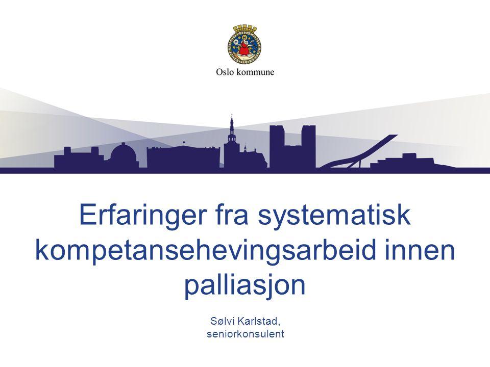 Erfaringer fra systematisk kompetansehevingsarbeid innen palliasjon Sølvi Karlstad, seniorkonsulent