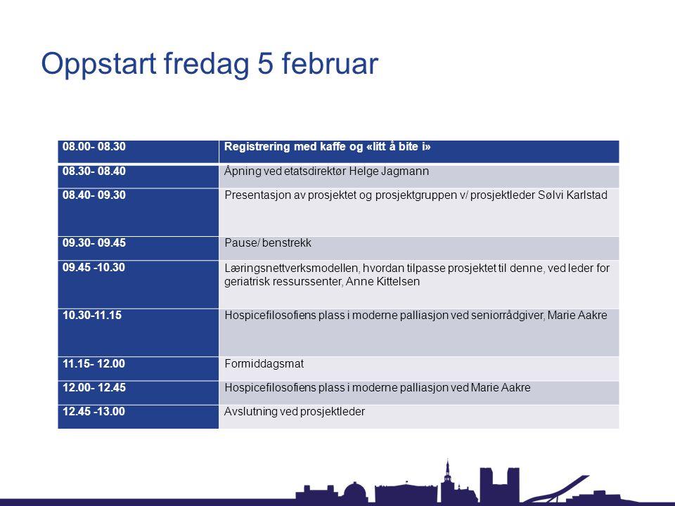 Oppstart fredag 5 februar 08.00- 08.30Registrering med kaffe og «litt å bite i» 08.30- 08.40Åpning ved etatsdirektør Helge Jagmann 08.40- 09.30Presentasjon av prosjektet og prosjektgruppen v/ prosjektleder Sølvi Karlstad 09.30- 09.45Pause/ benstrekk 09.45 -10.30Læringsnettverksmodellen, hvordan tilpasse prosjektet til denne, ved leder for geriatrisk ressurssenter, Anne Kittelsen 10.30-11.15Hospicefilosofiens plass i moderne palliasjon ved seniorrådgiver, Marie Aakre 11.15- 12.00Formiddagsmat 12.00- 12.45Hospicefilosofiens plass i moderne palliasjon ved Marie Aakre 12.45 -13.00Avslutning ved prosjektleder