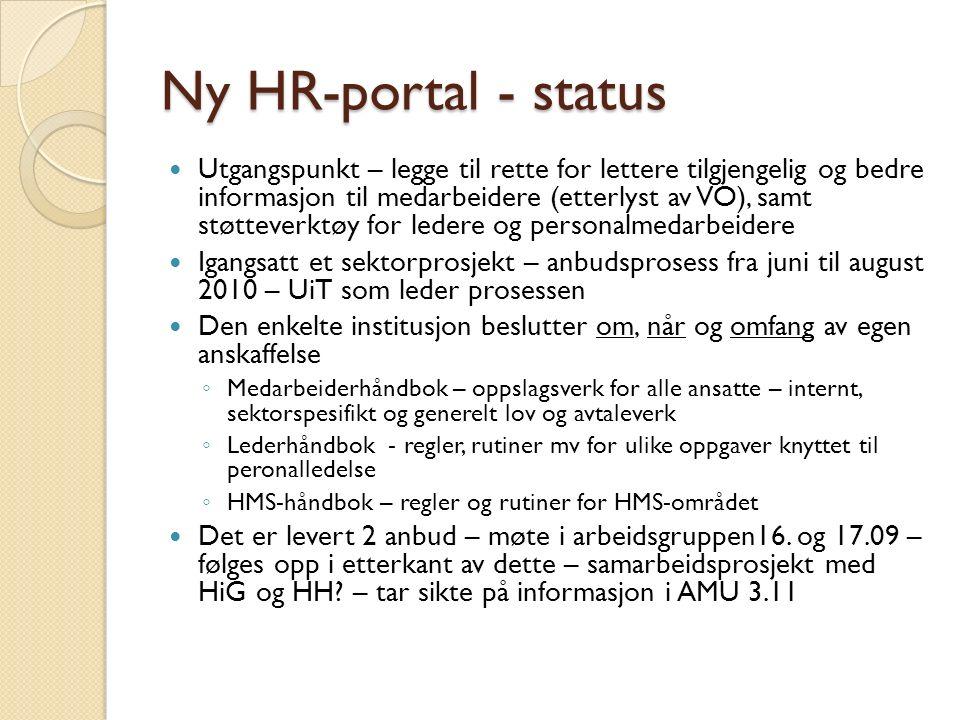 Ny HR-portal - status Utgangspunkt – legge til rette for lettere tilgjengelig og bedre informasjon til medarbeidere (etterlyst av VO), samt støtteverktøy for ledere og personalmedarbeidere Igangsatt et sektorprosjekt – anbudsprosess fra juni til august 2010 – UiT som leder prosessen Den enkelte institusjon beslutter om, når og omfang av egen anskaffelse ◦ Medarbeiderhåndbok – oppslagsverk for alle ansatte – internt, sektorspesifikt og generelt lov og avtaleverk ◦ Lederhåndbok - regler, rutiner mv for ulike oppgaver knyttet til peronalledelse ◦ HMS-håndbok – regler og rutiner for HMS-området Det er levert 2 anbud – møte i arbeidsgruppen16.