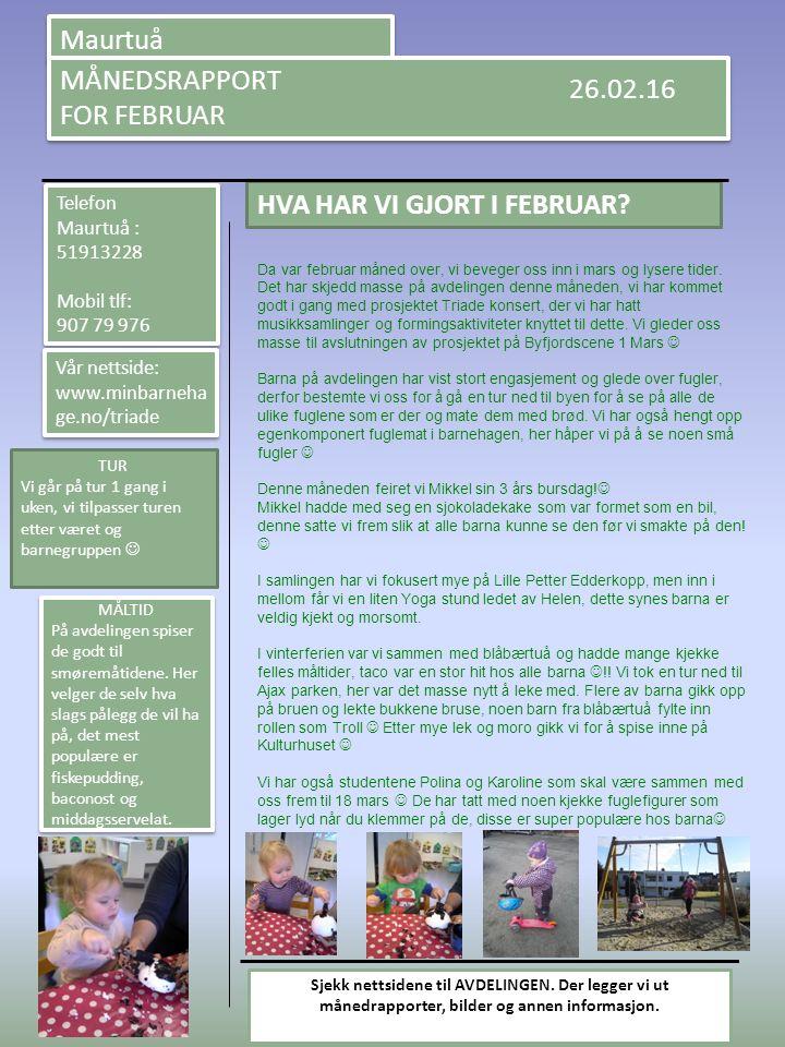 Maurtuå MÅNEDSRAPPORT FOR FEBRUAR MÅNEDSRAPPORT FOR FEBRUAR HVA HAR VI GJORT I FEBRUAR? 26.02.16 Telefon Maurtuå : 51913228 Mobil tlf: 907 79 976 Tele