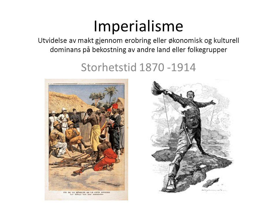 Imperialisme Utvidelse av makt gjennom erobring eller økonomisk og kulturell dominans på bekostning av andre land eller folkegrupper Storhetstid 1870 -1914