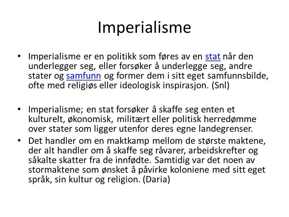Imperialisme Imperialisme er en politikk som føres av en stat når den underlegger seg, eller forsøker å underlegge seg, andre stater og samfunn og former dem i sitt eget samfunnsbilde, ofte med religiøs eller ideologisk inspirasjon.
