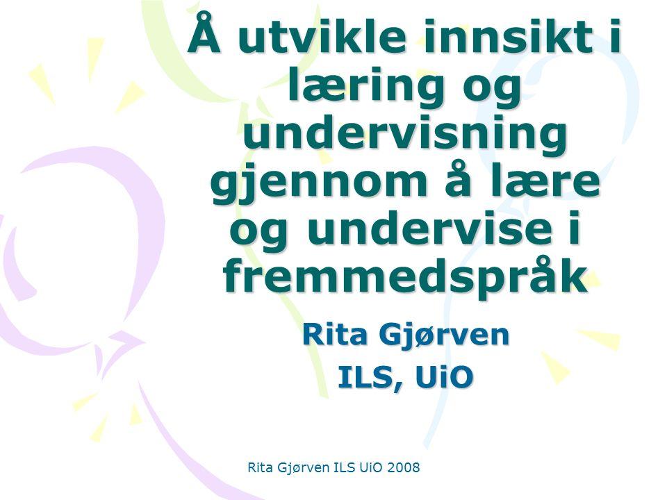 Rita Gjørven ILS UiO 2008 Å utvikle innsikt i læring og undervisning gjennom å lære og undervise i fremmedspråk Rita Gjørven ILS, UiO