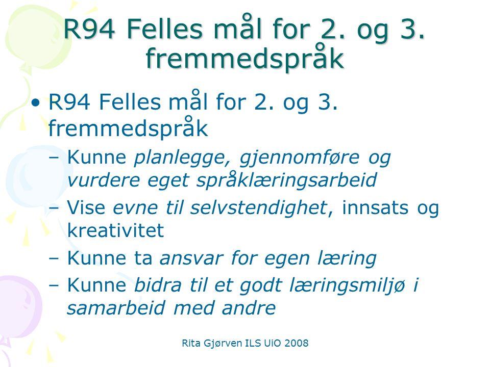 Rita Gjørven ILS UiO 2008 R94 Felles mål for 2. og 3. fremmedspråk –Kunne planlegge, gjennomføre og vurdere eget språklæringsarbeid –Vise evne til sel