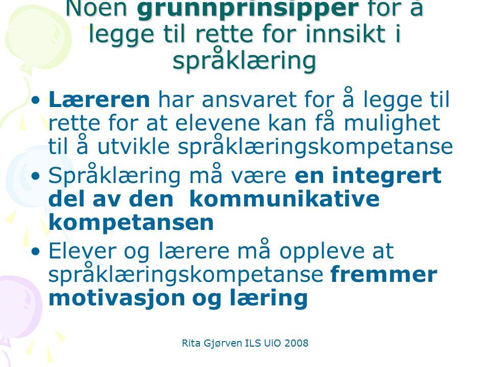 Rita Gjørven ILS UiO 2008 Noen grunnprinsipper for å legge til rette for innsikt i språklæring Læreren har ansvaret for å legge til rette for at eleve