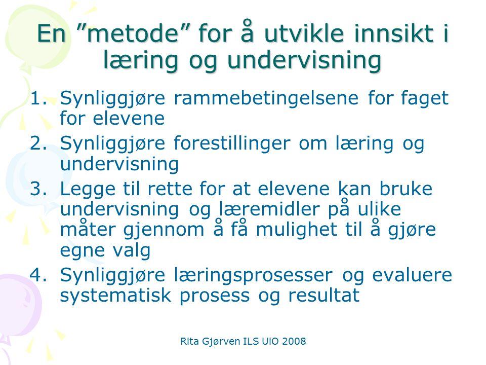 Rita Gjørven ILS UiO 2008 En metode for å utvikle innsikt i læring og undervisning 1.Synliggjøre rammebetingelsene for faget for elevene 2.Synliggjøre forestillinger om læring og undervisning 3.Legge til rette for at elevene kan bruke undervisning og læremidler på ulike måter gjennom å få mulighet til å gjøre egne valg 4.Synliggjøre læringsprosesser og evaluere systematisk prosess og resultat