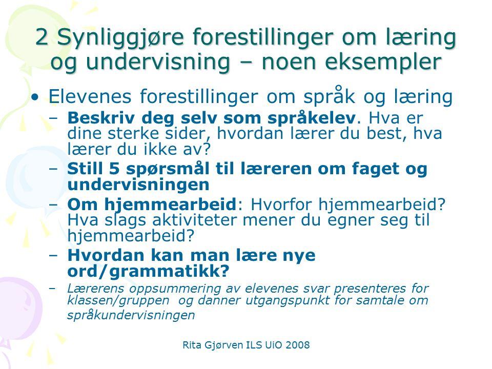 Rita Gjørven ILS UiO 2008 2 Synliggjøre forestillinger om læring og undervisning – noen eksempler Elevenes forestillinger om språk og læring –Beskriv deg selv som språkelev.
