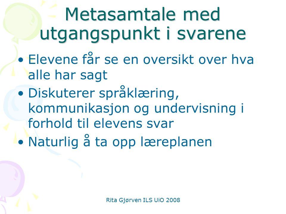 Rita Gjørven ILS UiO 2008 Metasamtale med utgangspunkt i svarene Elevene får se en oversikt over hva alle har sagt Diskuterer språklæring, kommunikasjon og undervisning i forhold til elevens svar Naturlig å ta opp læreplanen