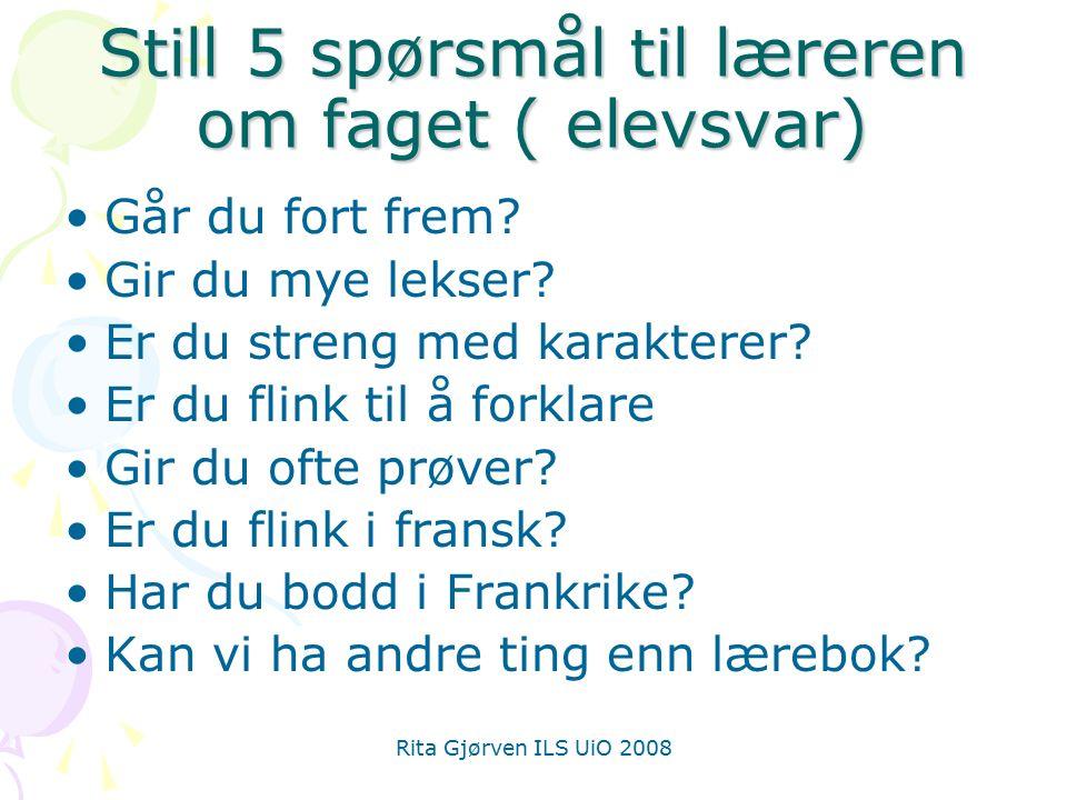 Rita Gjørven ILS UiO 2008 Still 5 spørsmål til læreren om faget ( elevsvar) Går du fort frem? Gir du mye lekser? Er du streng med karakterer? Er du fl