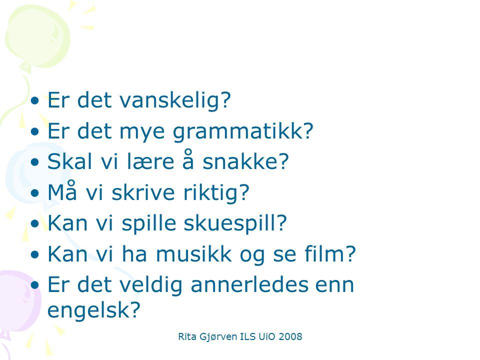 Rita Gjørven ILS UiO 2008 Er det vanskelig? Er det mye grammatikk? Skal vi lære å snakke? Må vi skrive riktig? Kan vi spille skuespill? Kan vi ha musi