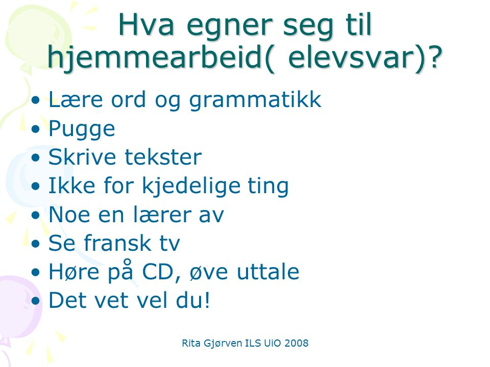 Rita Gjørven ILS UiO 2008 Hva egner seg til hjemmearbeid( elevsvar)? Lære ord og grammatikk Pugge Skrive tekster Ikke for kjedelige ting Noe en lærer