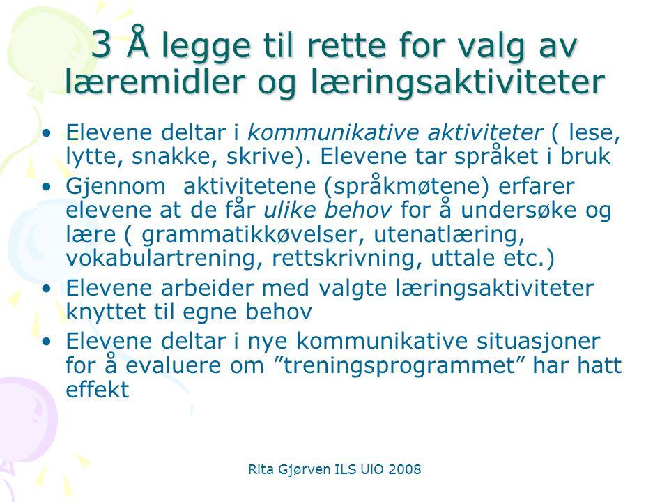 Rita Gjørven ILS UiO 2008 3 Å legge til rette for valg av læremidler og læringsaktiviteter Elevene deltar i kommunikative aktiviteter ( lese, lytte, snakke, skrive).