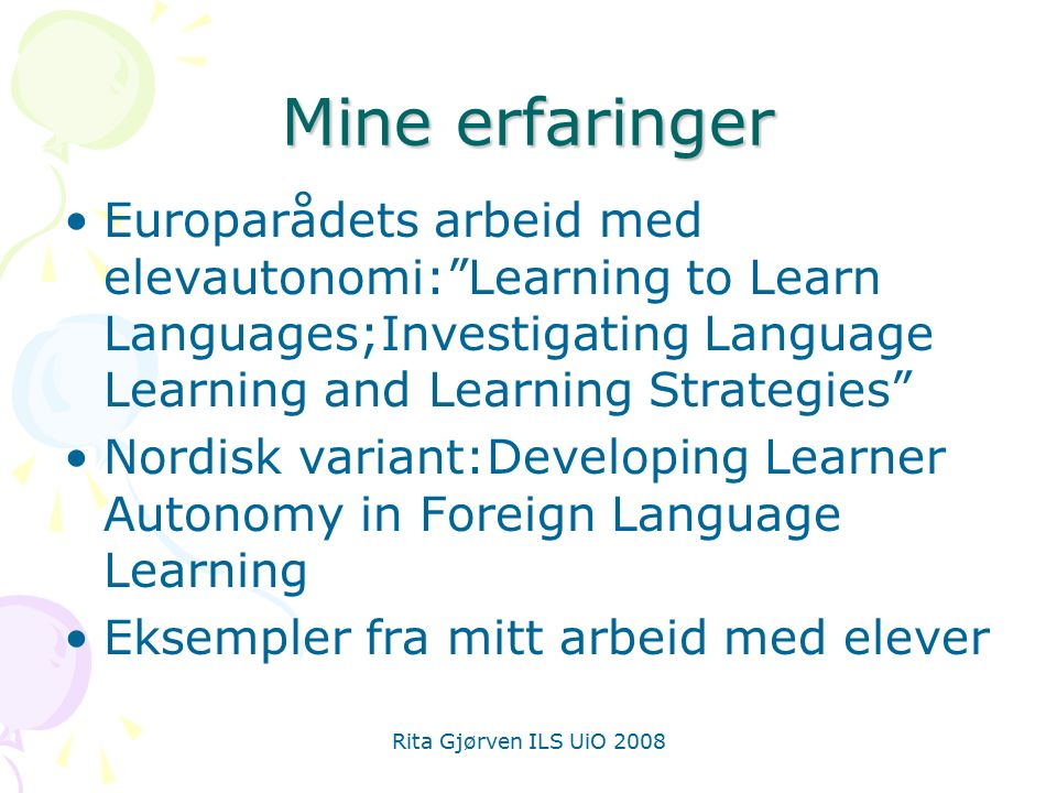 Rita Gjørven ILS UiO 2008 Mine erfaringer Europarådets arbeid med elevautonomi: Learning to Learn Languages;Investigating Language Learning and Learning Strategies Nordisk variant:Developing Learner Autonomy in Foreign Language Learning Eksempler fra mitt arbeid med elever