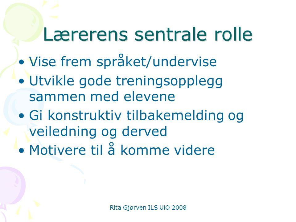 Rita Gjørven ILS UiO 2008 Lærerens sentrale rolle Vise frem språket/undervise Utvikle gode treningsopplegg sammen med elevene Gi konstruktiv tilbakemelding og veiledning og derved Motivere til å komme videre