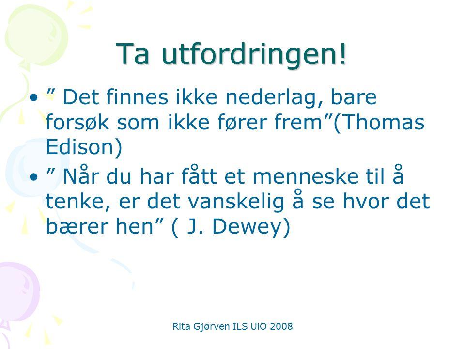 """Rita Gjørven ILS UiO 2008 Ta utfordringen! """" Det finnes ikke nederlag, bare forsøk som ikke fører frem""""(Thomas Edison) """" Når du har fått et menneske t"""