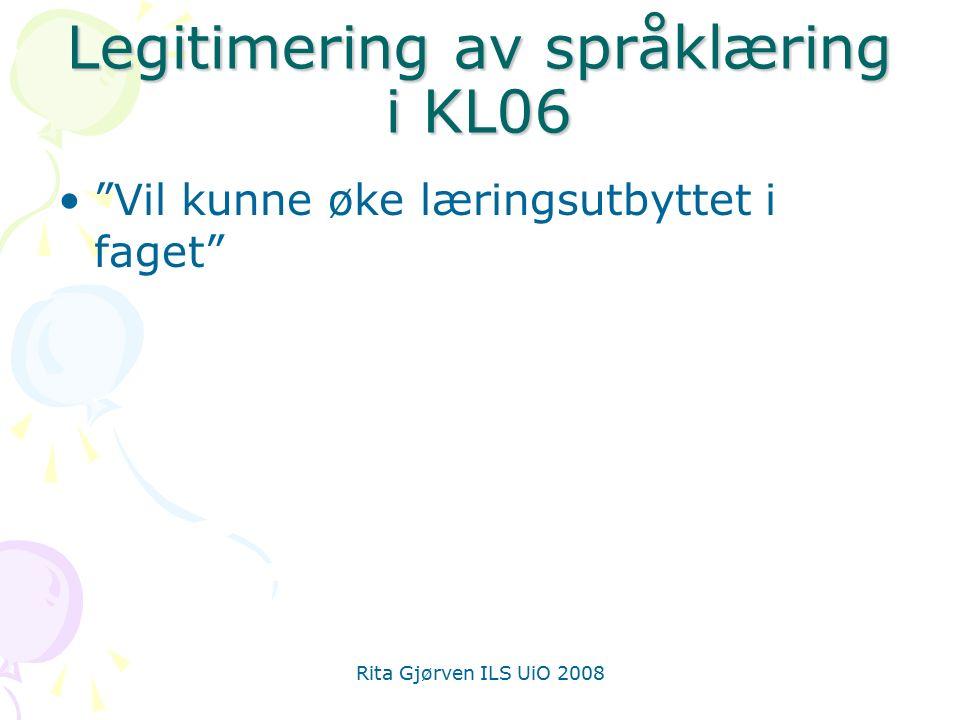 Rita Gjørven ILS UiO 2008 Legitimering av språklæring i KL06 Vil kunne øke læringsutbyttet i faget