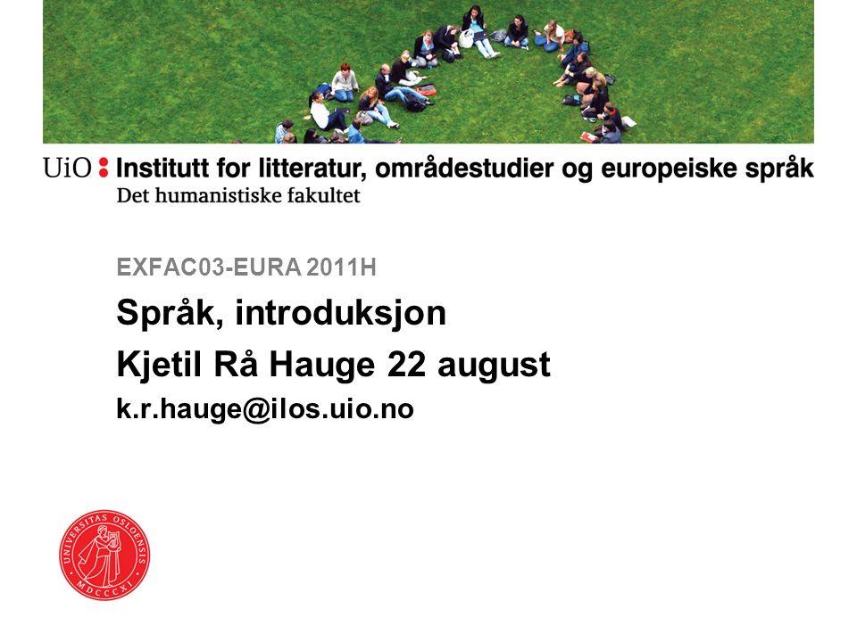EXFAC03-EURA 2011H Språk, introduksjon Kjetil Rå Hauge 22 august k.r.hauge@ilos.uio.no