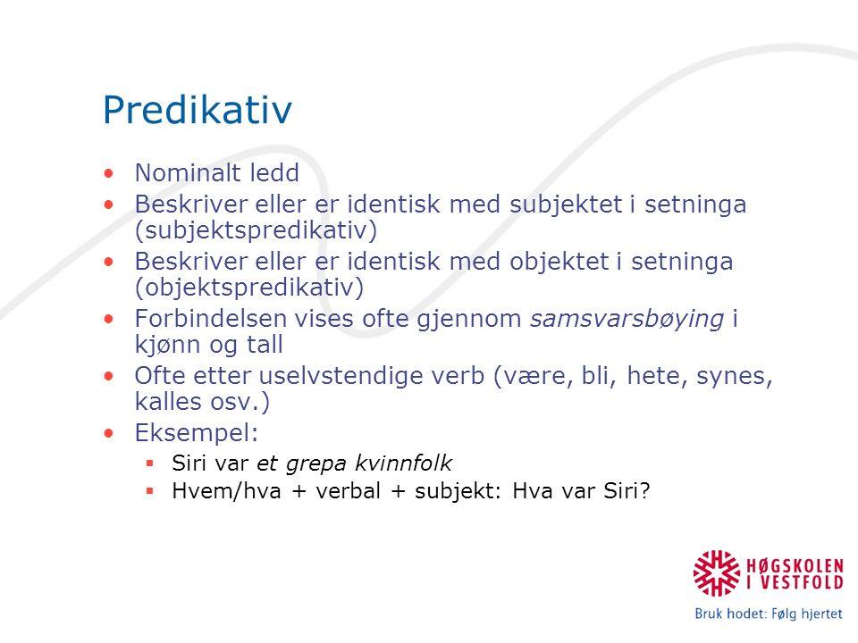 Predikativ Nominalt ledd Beskriver eller er identisk med subjektet i setninga (subjektspredikativ) Beskriver eller er identisk med objektet i setninga (objektspredikativ) Forbindelsen vises ofte gjennom samsvarsbøying i kjønn og tall Ofte etter uselvstendige verb (være, bli, hete, synes, kalles osv.) Eksempel:  Siri var et grepa kvinnfolk  Hvem/hva + verbal + subjekt: Hva var Siri?