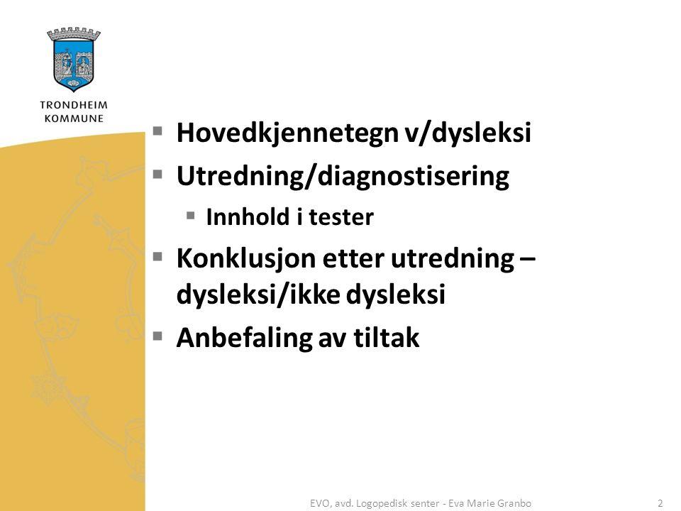  Hovedkjennetegn v/dysleksi  Utredning/diagnostisering  Innhold i tester  Konklusjon etter utredning – dysleksi/ikke dysleksi  Anbefaling av tiltak EVO, avd.