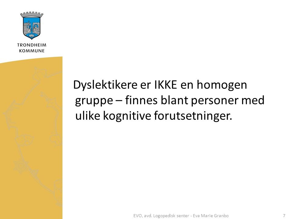Dyslektikere er IKKE en homogen gruppe – finnes blant personer med ulike kognitive forutsetninger. EVO, avd. Logopedisk senter - Eva Marie Granbo7