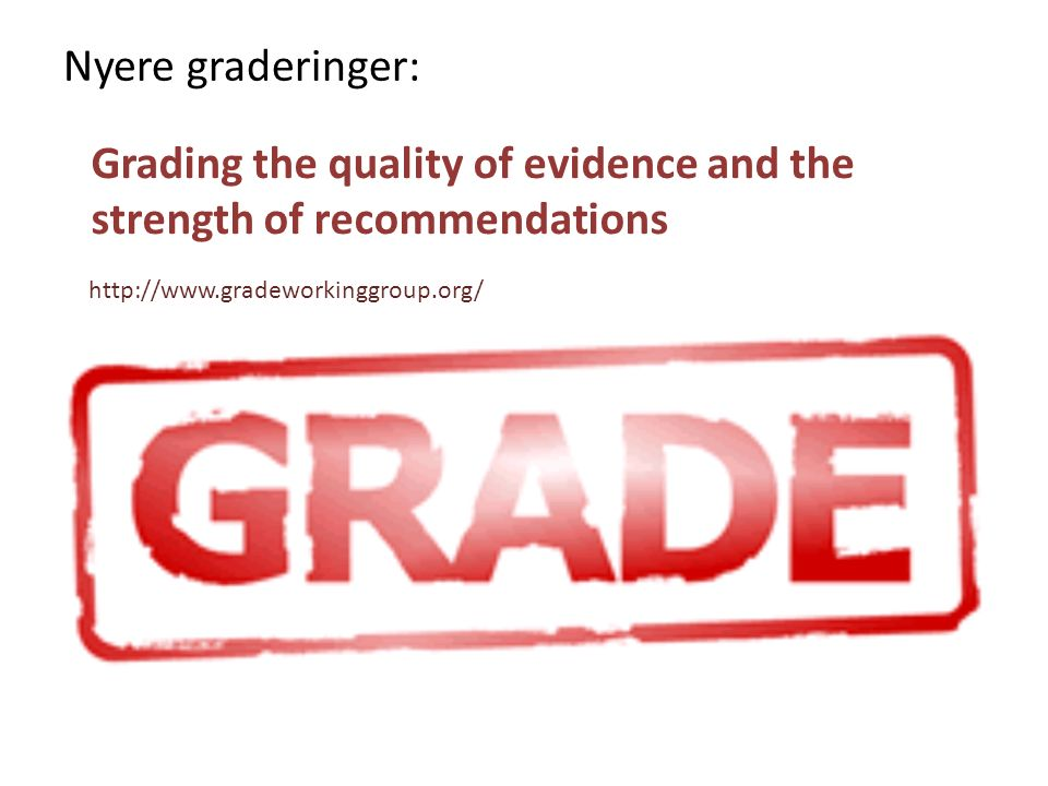 http://www.gradeworkinggroup.org/ Grading the quality of evidence and the strength of recommendations Nyere graderinger: