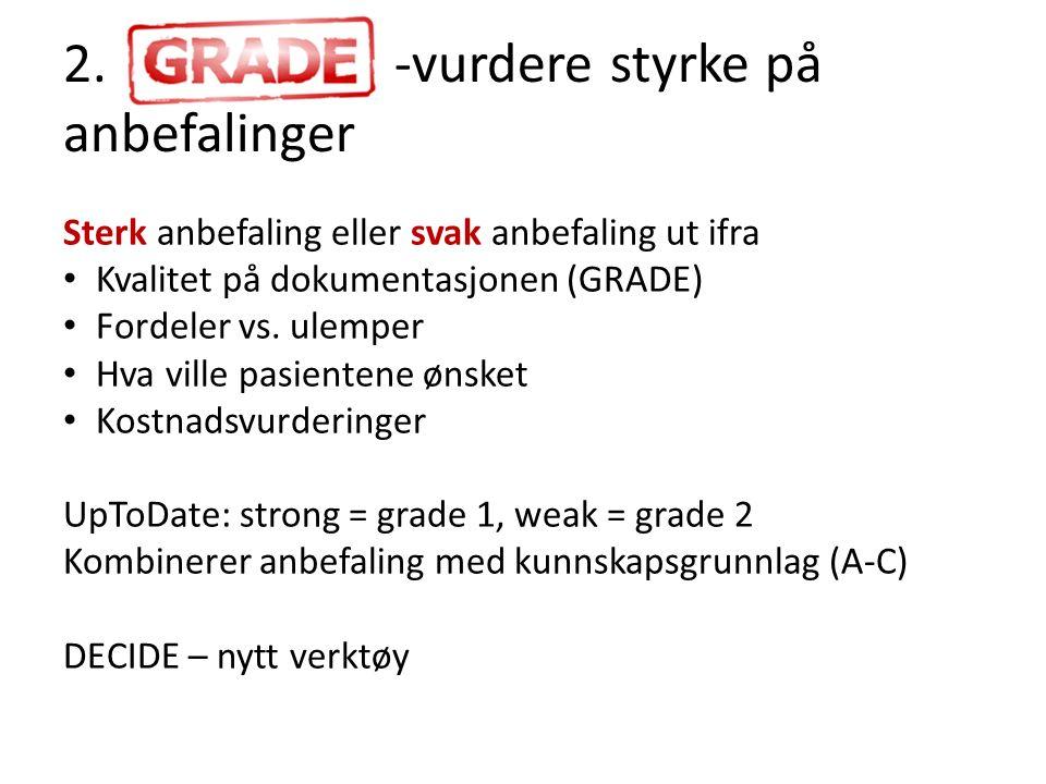 2. -vurdere styrke på anbefalinger Sterk anbefaling eller svak anbefaling ut ifra Kvalitet på dokumentasjonen (GRADE) Fordeler vs. ulemper Hva ville p