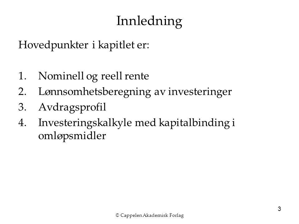 © Cappelen Akademisk Forlag 3 Innledning Hovedpunkter i kapitlet er: 1.Nominell og reell rente 2.Lønnsomhetsberegning av investeringer 3.Avdragsprofil 4.Investeringskalkyle med kapitalbinding i omløpsmidler