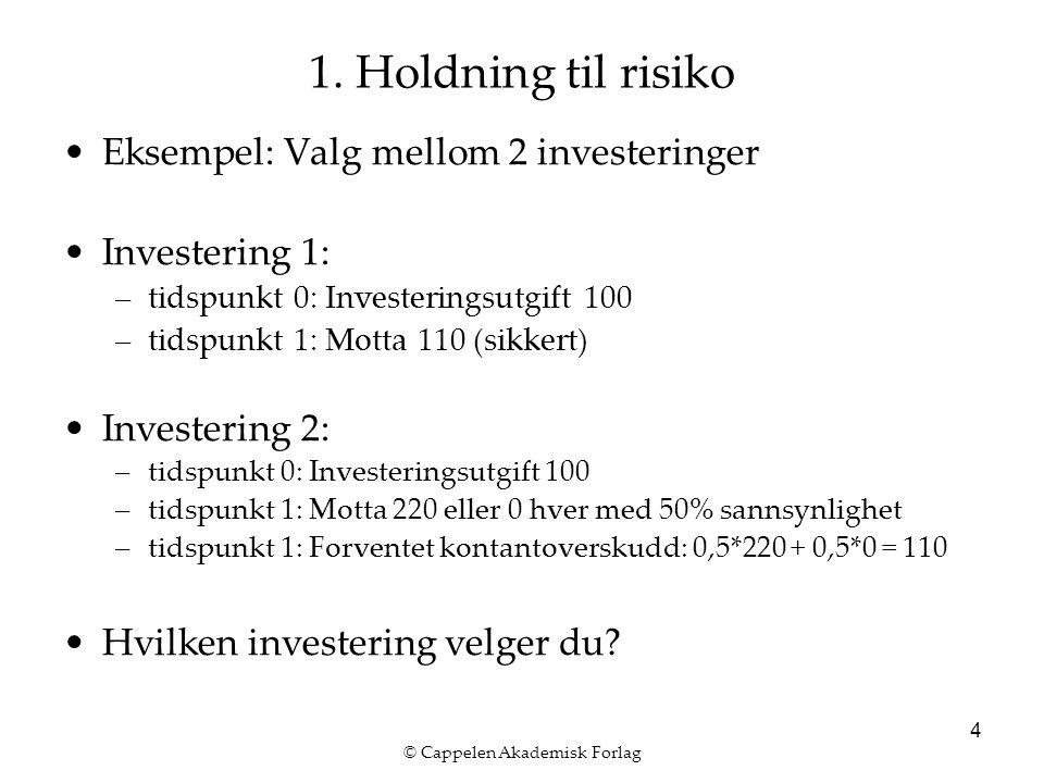 © Cappelen Akademisk Forlag 4 1. Holdning til risiko Eksempel: Valg mellom 2 investeringer Investering 1: –tidspunkt 0: Investeringsutgift 100 –tidspu