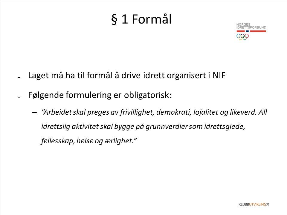 § 1 Formål ₋Laget må ha til formål å drive idrett organisert i NIF ₋Følgende formulering er obligatorisk: – Arbeidet skal preges av frivillighet, demokrati, lojalitet og likeverd.